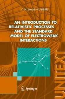Introduction to relativistic processes and the standard model of electroweak interactions (An) - Carlo M. Becchi,Giovanni Ridolfi - copertina