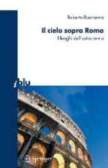 Il cielo sopra Roma. I luoghi dell'astronomia. Ediz. illustrata - Roberto Buonanno - copertina