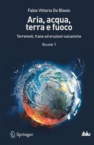 Libro Aria, acqua, terra e fuoco. Vol. 1: Terremoti, frane ed eruzioni vulcaniche. Fabio V. De Blasio