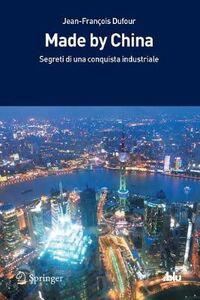 Libro Made by China. Segreti di una conquista industriale Jean-François Dufour