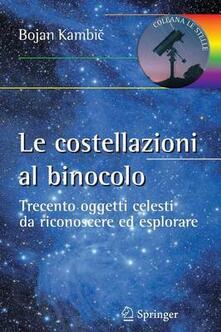 Le costellazioni al binocolo. Trecento oggetti celesti da riconoscere ed esplorare - Bojan Kambic - copertina