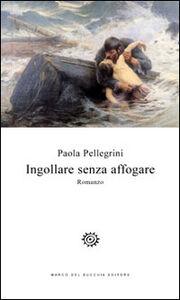 Libro Ingollare senza affogare Paola Pellegrini