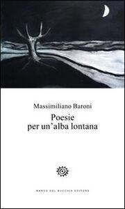 Foto Cover di Poesie per un'alba lontana, Libro di Massimiliano Baroni, edito da Del Bucchia