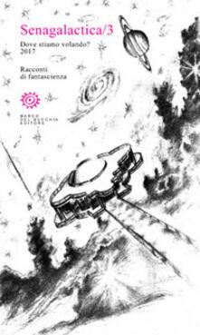 Criticalwinenotav.it Senagalactica. Dove stiamo volando? Racconti di fantascienza. Vol. 3 Image