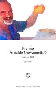 Premio Arnaldo Giovannetti. A tavola 2017. Vol. 6