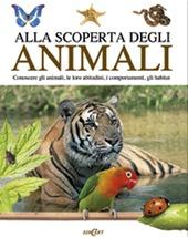 Alla scoperta degli animali. Conoscere gli animali, le loro abitudini,i comportamenti, gli habitat