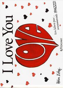 I love you. Un libro per... innamorati pazzi!