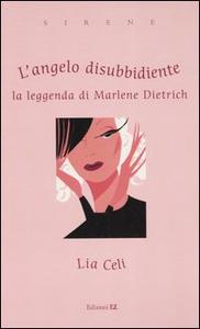 Libro L' angelo disubbidiente. La leggenda di Marlene Dietrich Lia Celi