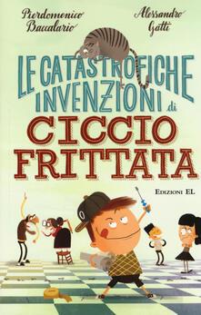 Le catastrofiche invenzioni di Ciccio Frittata - Pierdomenico Baccalario,Alessandro Gatti - copertina