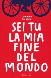 Foto Cover di Sei tu la mia fine del mondo, Libro di Loredana Frescura, edito da EL