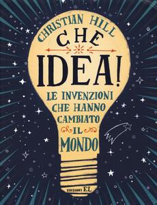 Che idea! Le invenzioni che hanno cambiato il mondo. Ediz. a colori - Christian Hill - copertina