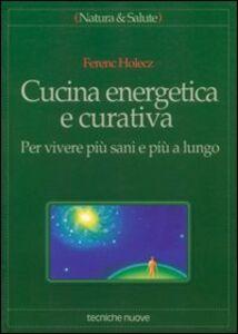 Foto Cover di Cucina energetica e curativa. Per vivere più sani e più a lungo, Libro di Ferenc Holecz, edito da Tecniche Nuove