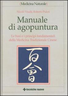 Manuale di agopuntura. Le basi e i principi fondamentali della medicina tradizionale cinese - Nicolò Visalli,Roberto Pulcri - copertina