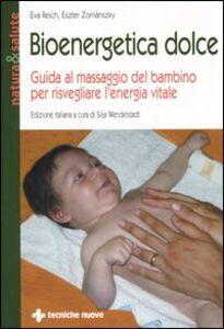 Libro Bioenergetica dolce. Guida al massaggio del bambino per risvegliare l'energia vitale Eva Reich , Eszter Zornánszky