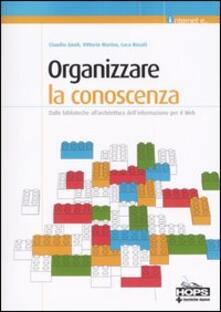 Organizzare la conoscenza. Dalle biblioteche all'architettura dell'informazione per il Web - Claudio Gnoli,Vittorio Marino,Luca Rosati - copertina