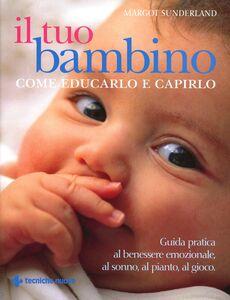 Libro Il tuo bambino. Come educarlo e capirlo Margot Sunderland