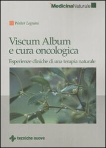 Libro Viscum Album e cura oncologica. Esperienze cliniche di una terapia naturale Walter Legnani