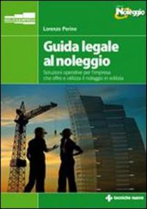 Libro Guida legale al noleggio. Soluzioni operative per l'impresa che offre ed utilizza il noleggio in edilizia Lorenzo Perino