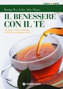 Foto Cover di Il benessere con il tè. Yin-Yang e i cinque elementi nell'utilizzo te rapeutico del tè, Libro di Runjin Wu,Erika A. Haase, edito da Tecniche Nuove