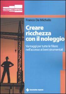 Foto Cover di Creare ricchezza con il noleggio. Vantaggi per tutta la filiera nell'accesso ai beni strumentali, Libro di Franco De Michelis, edito da Tecniche Nuove