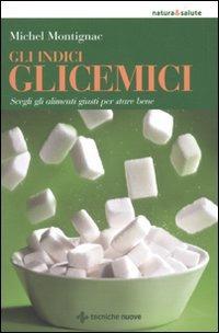 Gli indici glicemici. Scegli gli alimenti giusti per stare bene di Michel Montignac