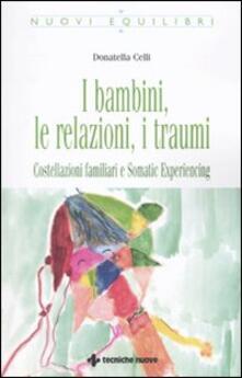 I bambini, le relazioni, i traumi. Costellazioni familiari e Somatic experiencing.pdf