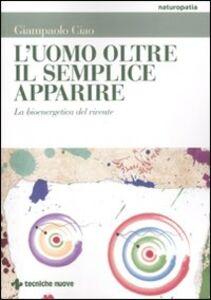 Foto Cover di L' uomo oltre il semplice apparire. La bioenergetica del vivente, Libro di Gianpaolo Ciao, edito da Tecniche Nuove