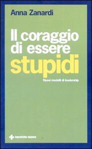 Il coraggio di essere stupidi. Nuovi modelli di leadership - Anna Zanardi - copertina
