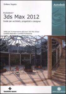 Libro Autodesk 3DS Max 2012. Guida per architetti, progettisti e designer Emiliano Segatto
