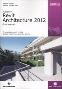 Foto Cover di Autodesk Revit Architecture 2012. Guida avanzata, Libro di Simone Pozzoli,Stefano W. Villa, edito da Tecniche Nuove