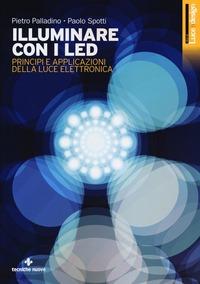 Illuminare con i LED. Principi e applicazioni della luce elettronica - Palladino Pietro Spotti Paolo - wuz.it