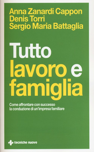 Libro Tutto lavoro e famiglia. Come affrontare con successo la conduzione di un'impresa familiare Anna Zanardi Cappon , Denis Torri , Sergio Maria Battaglia