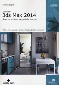 Libro Autodesk 3DS Max 2014. Guida per architetti, progettisti e designer Emiliano Segatto