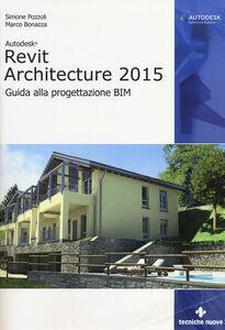 Foto Cover di Autodesk Revit Architecture 2015. Guida alla progettazione BIM, Libro di Simone Pozzoli,Marco Bonazza, edito da Tecniche Nuove