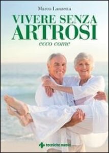 Foto Cover di Vivere senza artrosi. Ecco come, Libro di Marco Lanzetta, edito da Tecniche Nuove