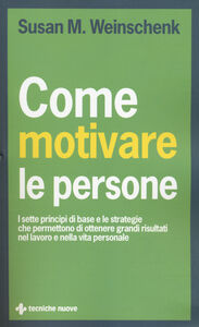 Foto Cover di Come motivare le persone. I sette principi di base che permettono di ottenere grandi risultati nel lavoro e nella vita personale, Libro di Susan M. Weinschenk, edito da Tecniche Nuove