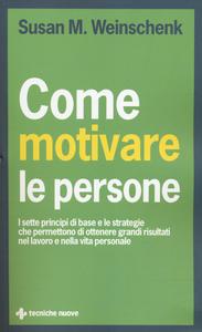 Libro Come motivare le persone. I sette principi di base che permettono di ottenere grandi risultati nel lavoro e nella vita personale Susan M. Weinschenk