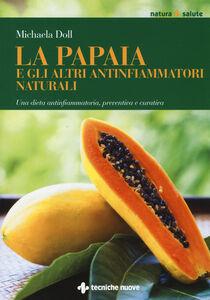 Foto Cover di La papaia e gli altri antinfiammatori naturali. Una dieta antinfiammatoria, preventiva e curativa, Libro di Michaela Döll, edito da Tecniche Nuove