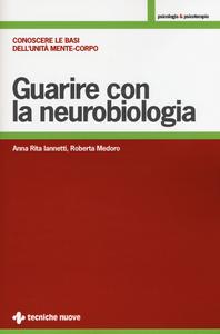 Libro Guarire con la neurobiologia. Conoscere le basi dell'unità mente-corpo Anna R. Iannetti , Roberta Medoro