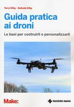 Guida pratica ai droni. Le basi per costruirli e personalizzarli