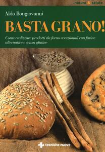 Basta grano! Come realizzare prodotti da forno eccezionali con farine alternative e senza glutine