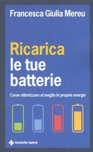 Foto Cover di Ricarica le tue batterie. Come ottimizzare al meglio le proprie energie, Libro di Francesca Giulia Mereu, edito da Tecniche Nuove