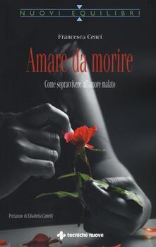 Amare da morire. Come sopravvivere all'amore malato - Francesca Cenci - copertina