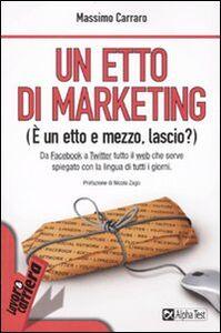 Foto Cover di Un etto di marketing. (È un etto e mezzo, lascio?), Libro di Massimo Carraro, edito da Alpha Test