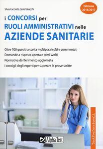 Foto Cover di I concorsi per ruoli amministrativi nelle aziende sanitarie, Libro di Silvia Cacciotti,Carlo Tabacchi, edito da Alpha Test