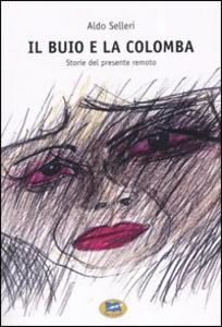 Libro Il buio e la colomba. Storie del presente remoto Aldo Selleri