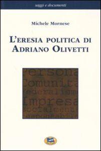 Libro L' eresia politica di Adriano Olivetti Michele Mornese