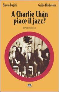 Libro A Charlie Chan piace il jazz? Biagio Bagini , Guido Michelone