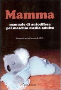 Foto Cover di Mamma. Manuale di autodifesa pel maschio medio adulto, Libro di Settimio P. Cavalli, edito da Lampi di Stampa
