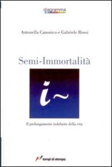 Semi-immortalità. Il prolungamento indefinito della vita - Antonella Canonico,Gabriele Rossi - copertina